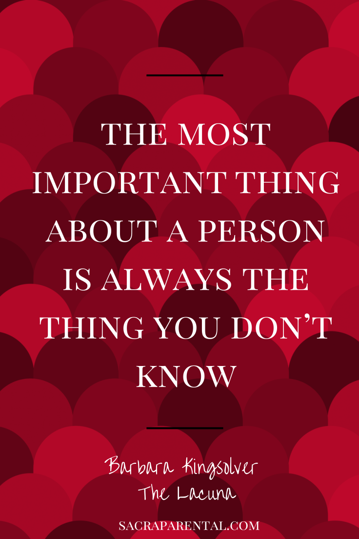 """""""the most important thing about a person is always the thing you don't know"""" Barbara Kingsolver, The Lacuna 