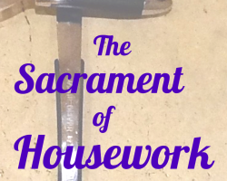 The Sacrament of Housework, Findng God in Housework, The sacred practice of family life, Christian parenting, finding meaning in housework