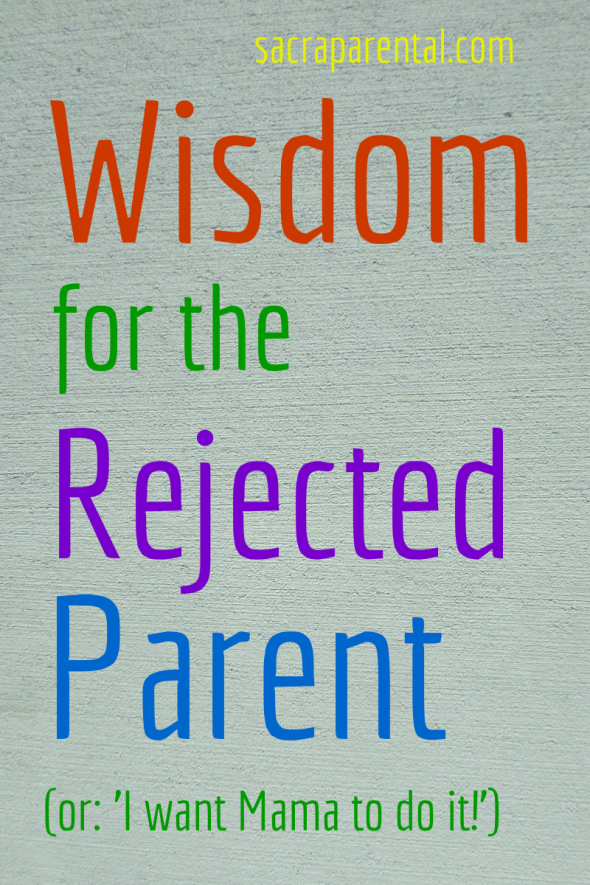 Wisdom for the Rejected Parent   Sacraparental, Christian parenting blogs, what to do when your child rejects you