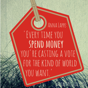 'Every time you spend money you're casting a vote for the kind of world you want' Anna Lappe   And see Sacraparental.com for 47 Christmas (or other) gift ideas that can change the world!